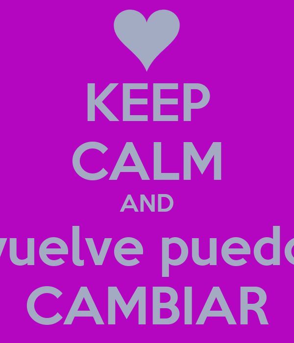 KEEP CALM AND vuelve puedo CAMBIAR