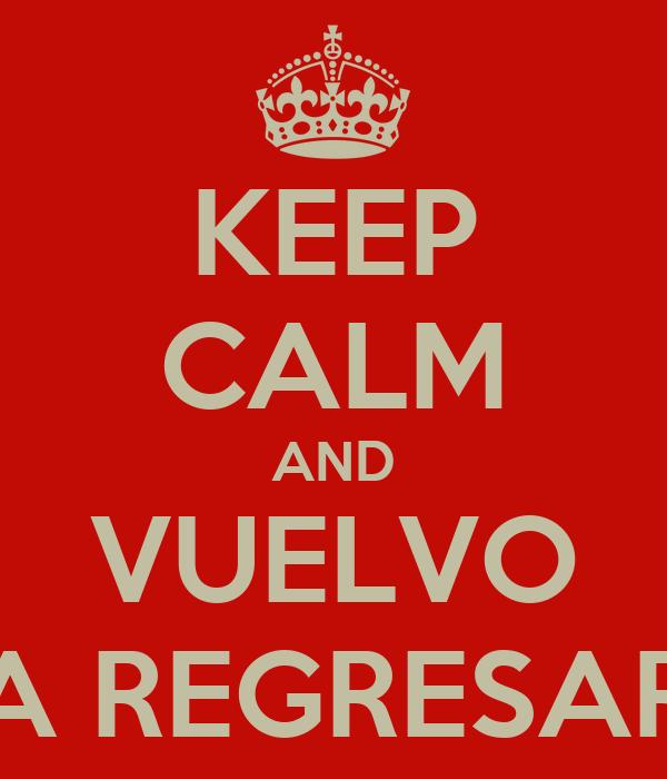 KEEP CALM AND VUELVO A REGRESAR