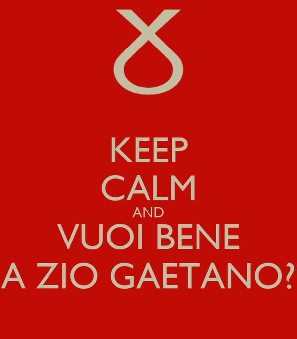 KEEP CALM AND VUOI BENE A ZIO GAETANO?