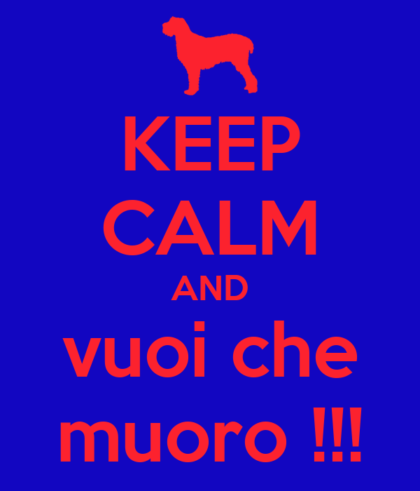 KEEP CALM AND vuoi che muoro !!!