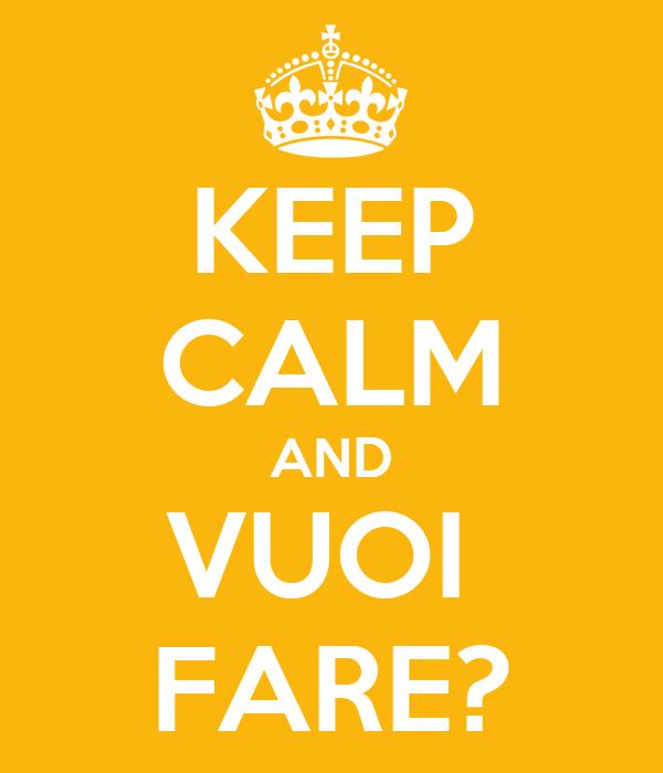 KEEP CALM AND VUOI  FARE?