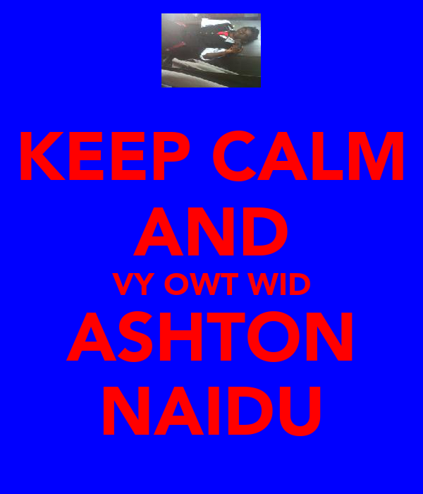 KEEP CALM AND VY OWT WID ASHTON NAIDU