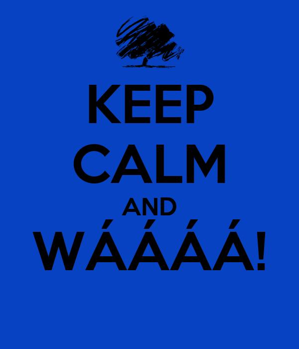 KEEP CALM AND WÁÁÁÁ!