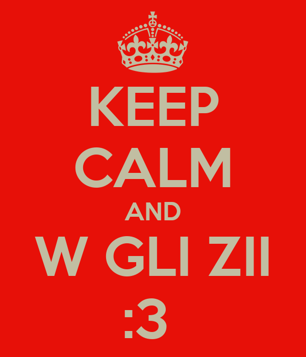KEEP CALM AND W GLI ZII :3