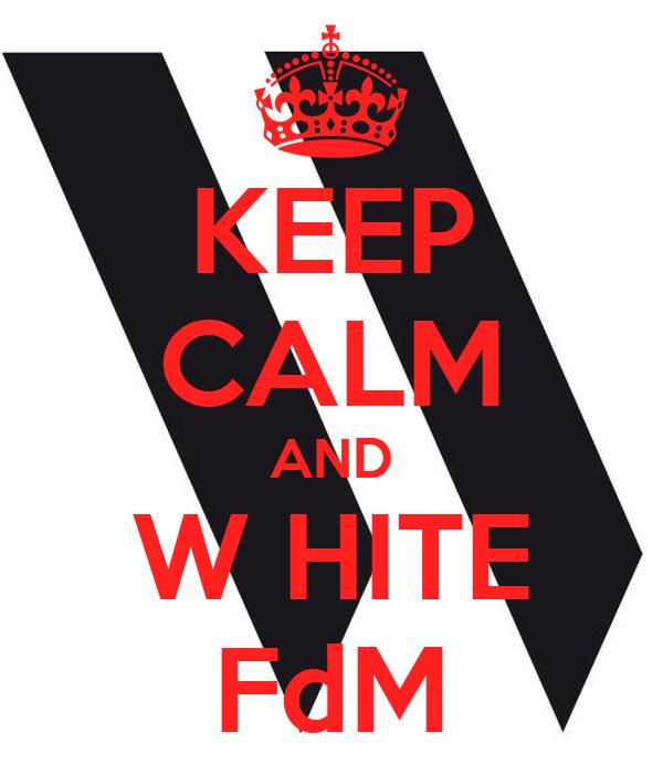 KEEP CALM AND W HITE FdM