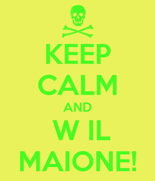 KEEP CALM AND  W IL MAIONE!