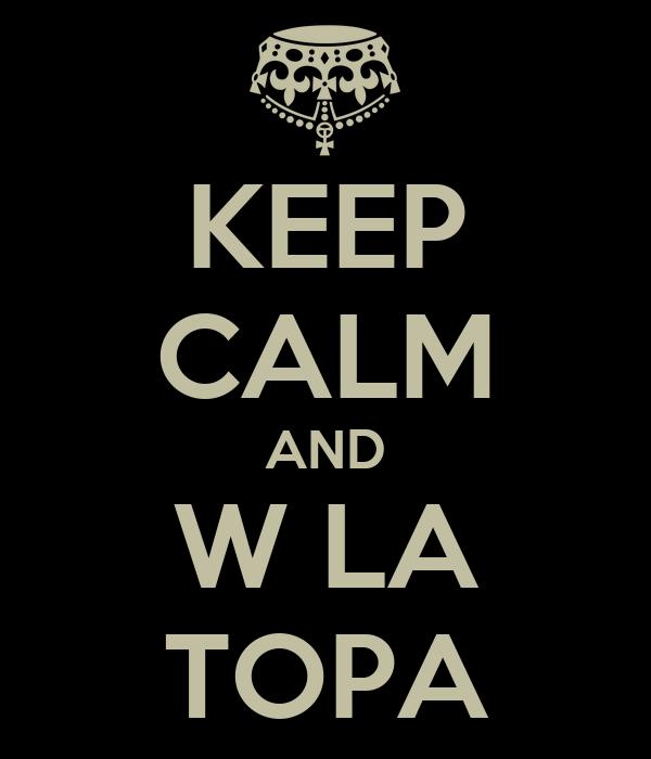 KEEP CALM AND W LA TOPA