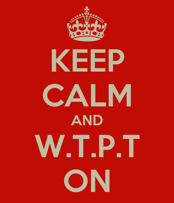 KEEP CALM AND W.T.P.T ON