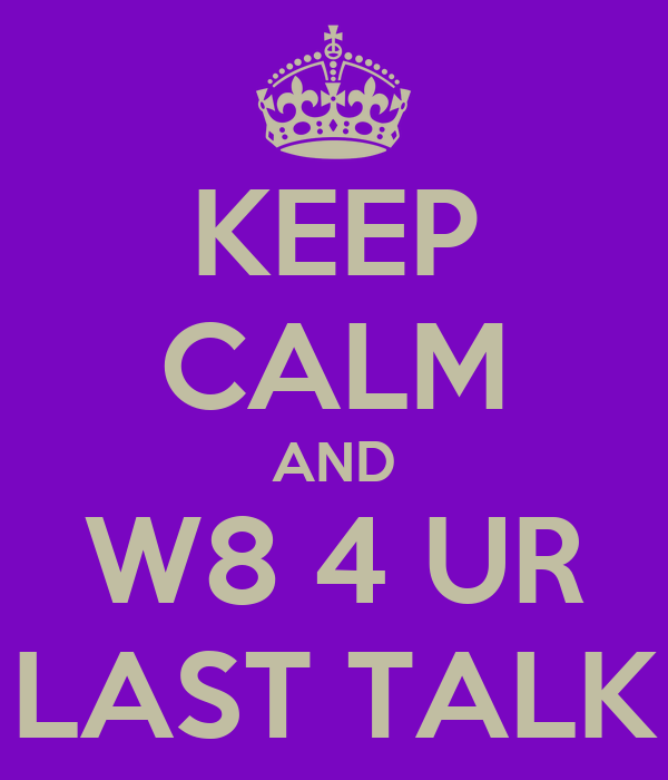 KEEP CALM AND W8 4 UR LAST TALK