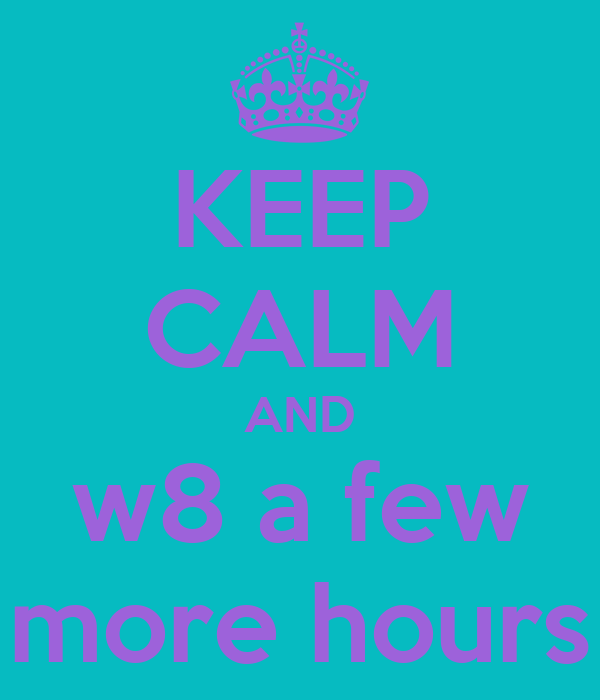 KEEP CALM AND w8 a few more hours