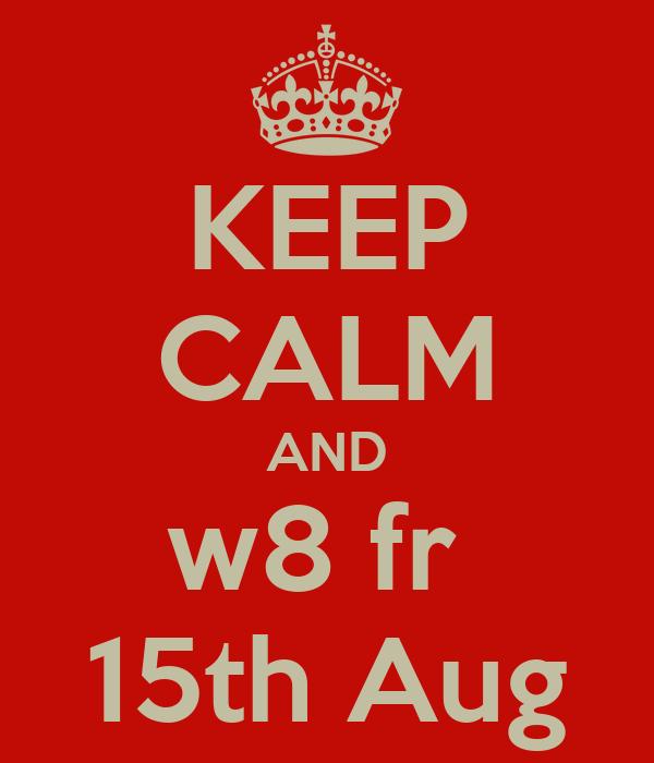 KEEP CALM AND w8 fr  15th Aug