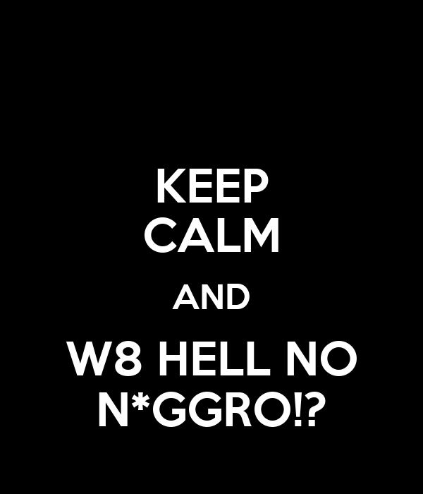 KEEP CALM AND W8 HELL NO N*GGRO!?