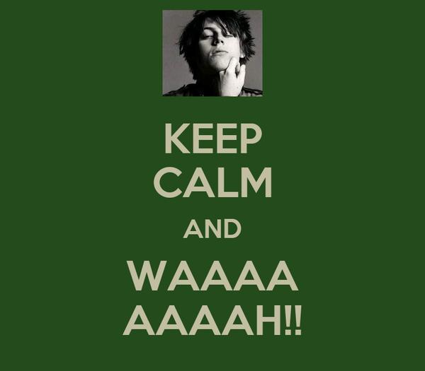 KEEP CALM AND WAAAA AAAAH!!