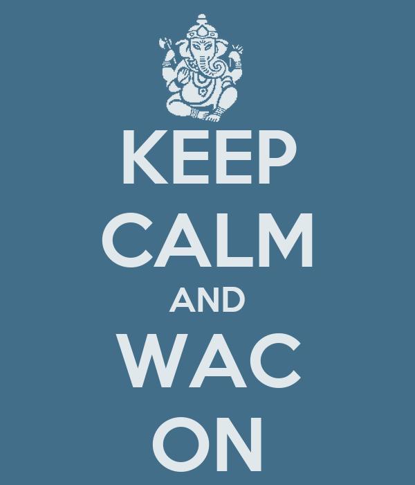 KEEP CALM AND WAC ON