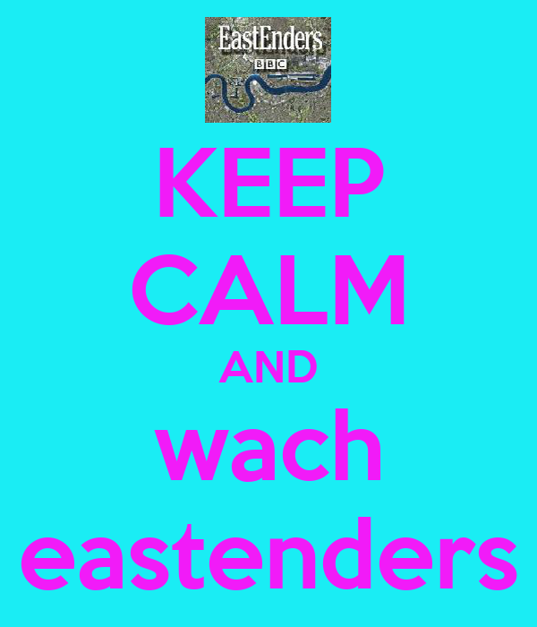 KEEP CALM AND wach eastenders