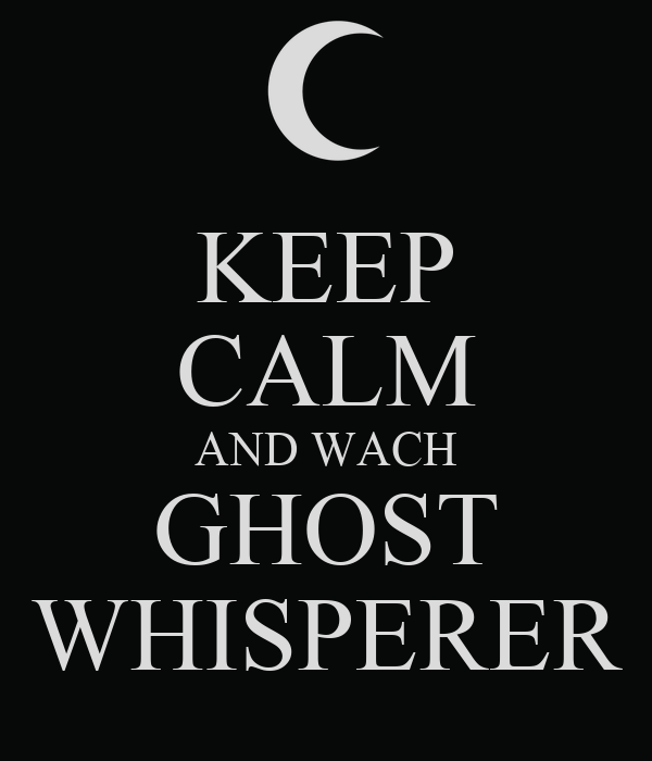 KEEP CALM AND WACH GHOST WHISPERER