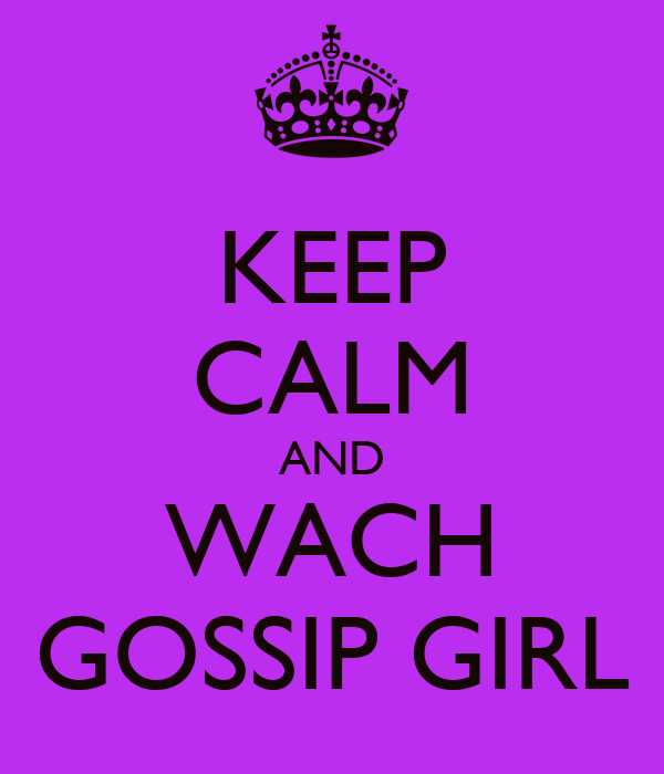 KEEP CALM AND WACH GOSSIP GIRL