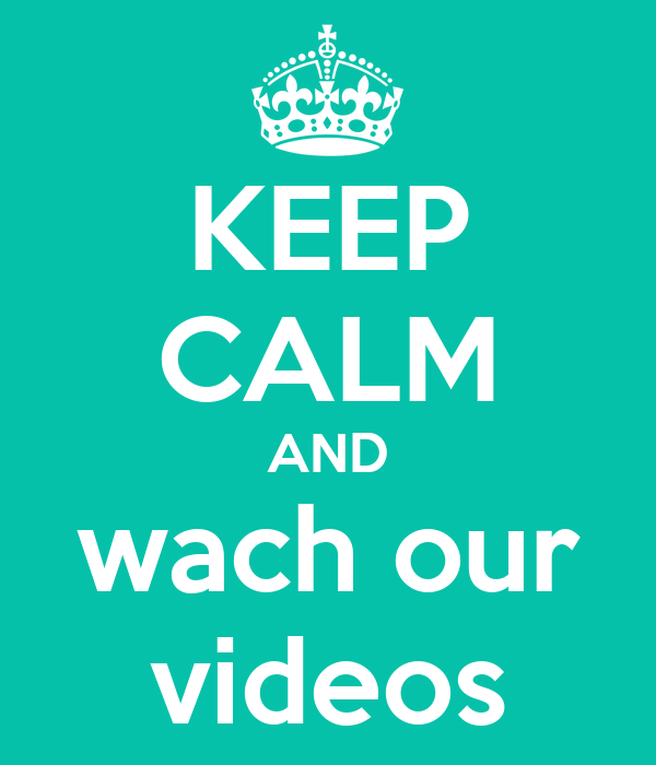 KEEP CALM AND wach our videos