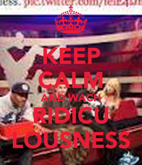 KEEP CALM AND WACH RIDICU LOUSNESS