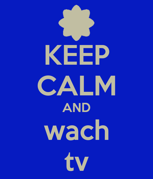 KEEP CALM AND wach tv