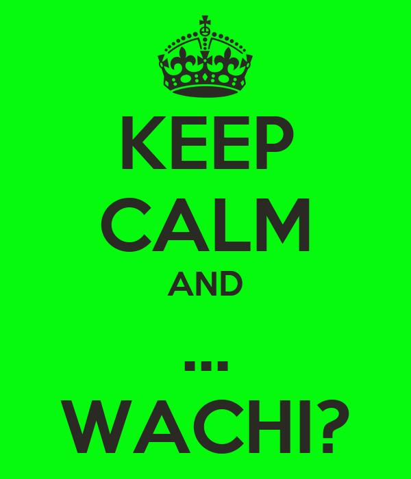 KEEP CALM AND ... WACHI?