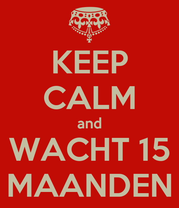 KEEP CALM and WACHT 15 MAANDEN