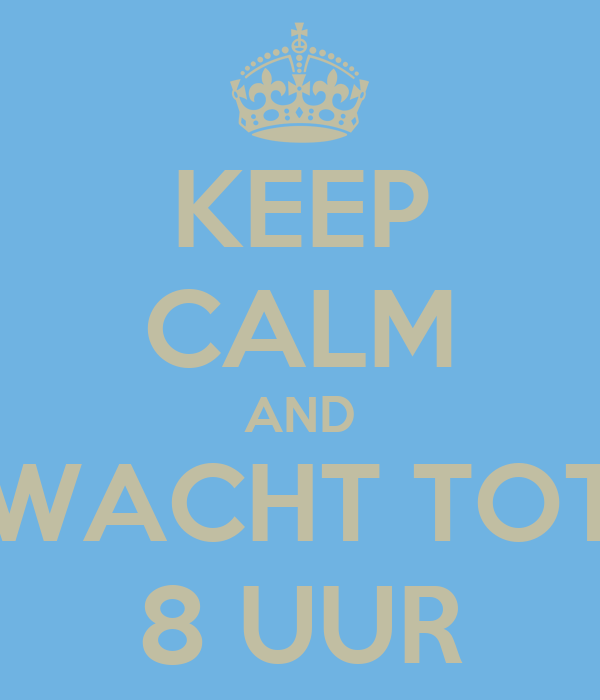 KEEP CALM AND WACHT TOT 8 UUR