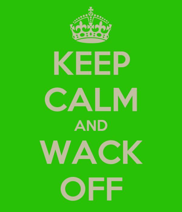 KEEP CALM AND WACK OFF