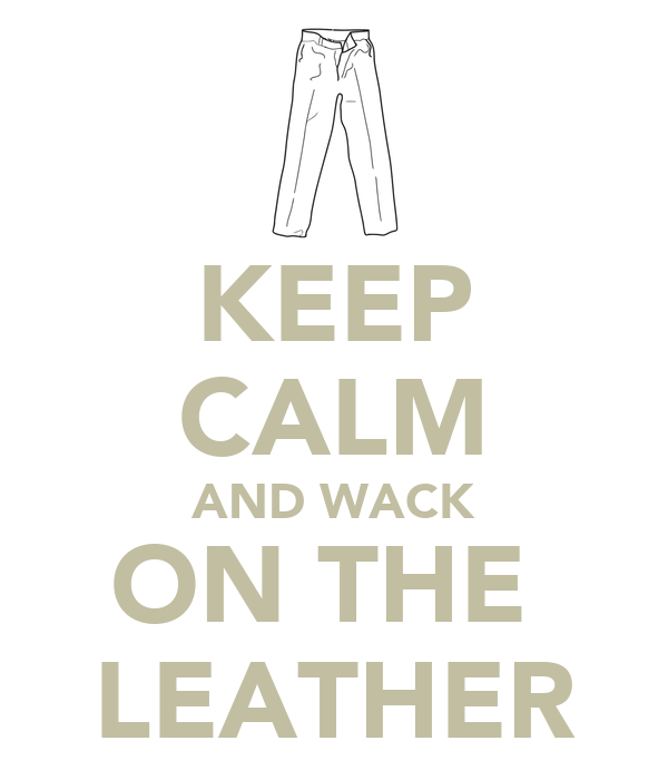 KEEP CALM AND WACK ON THE  LEATHER