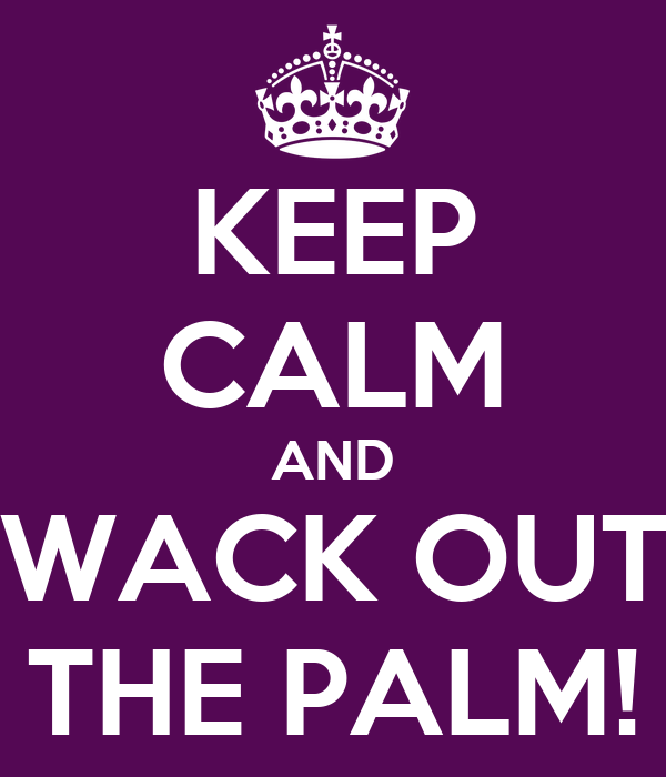 KEEP CALM AND WACK OUT THE PALM!