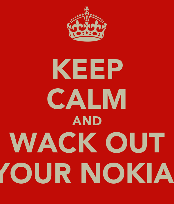 KEEP CALM AND WACK OUT YOUR NOKIA.