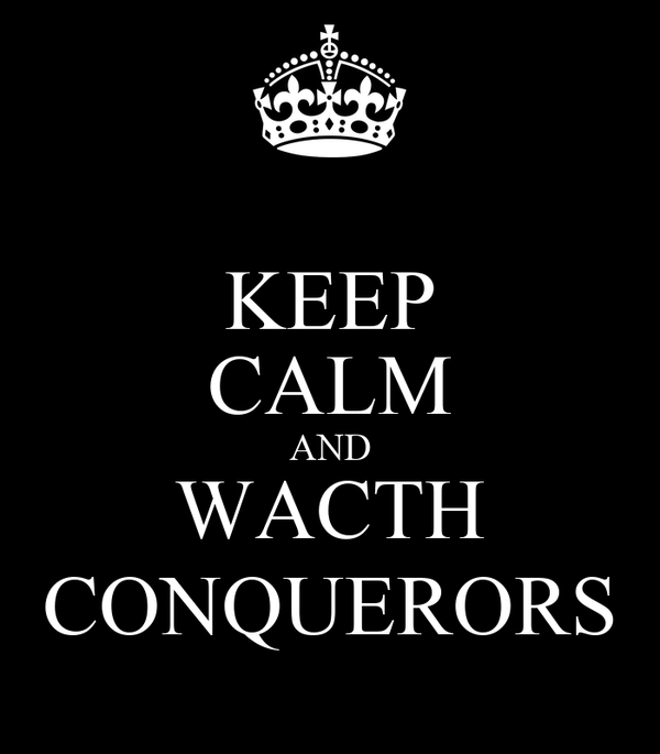 KEEP CALM AND WACTH CONQUERORS