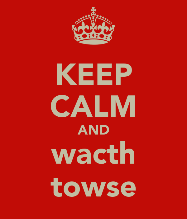 KEEP CALM AND wacth towse