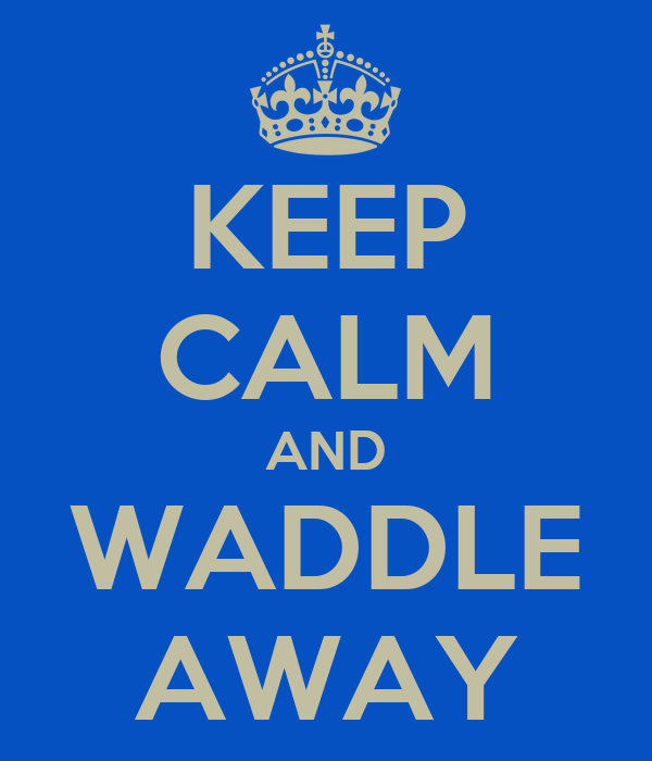 KEEP CALM AND WADDLE AWAY