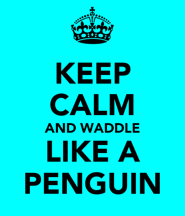 KEEP CALM AND WADDLE LIKE A PENGUIN