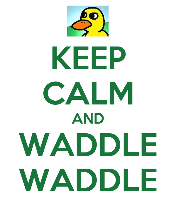 KEEP CALM AND WADDLE WADDLE