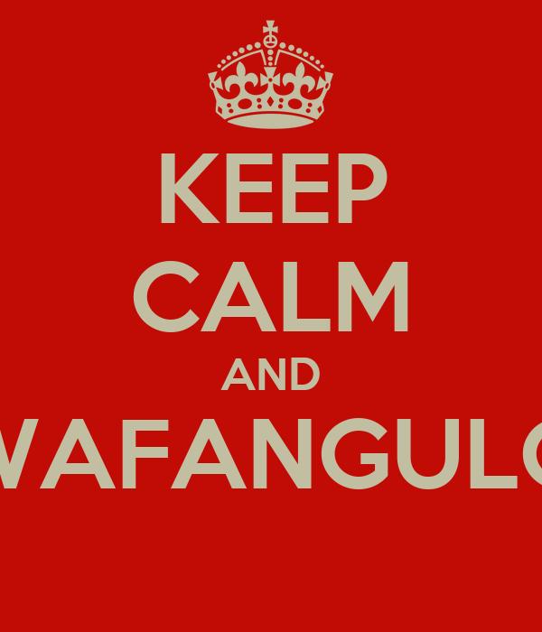 KEEP CALM AND WAFANGULO