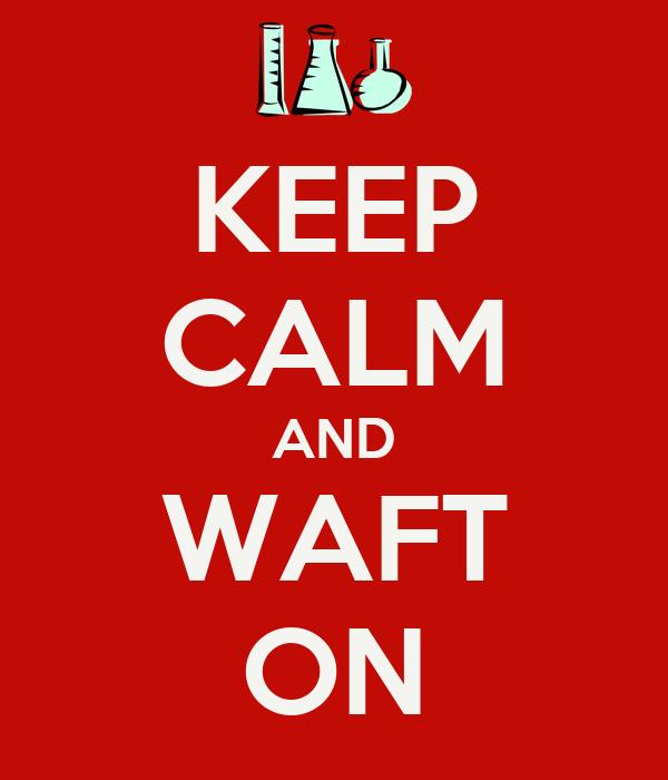 KEEP CALM AND WAFT ON