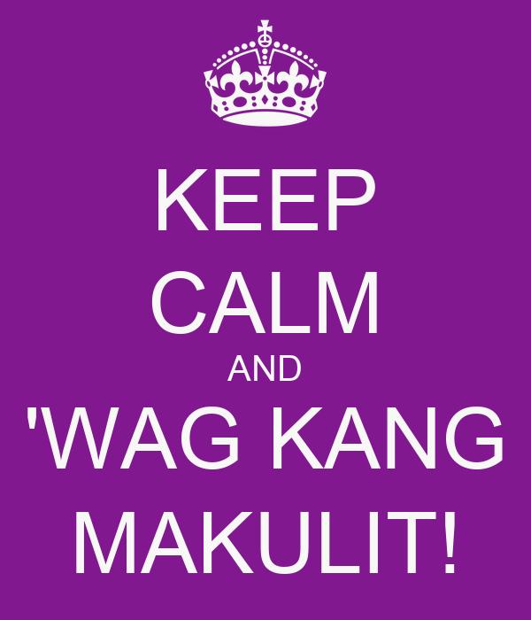 KEEP CALM AND 'WAG KANG MAKULIT!