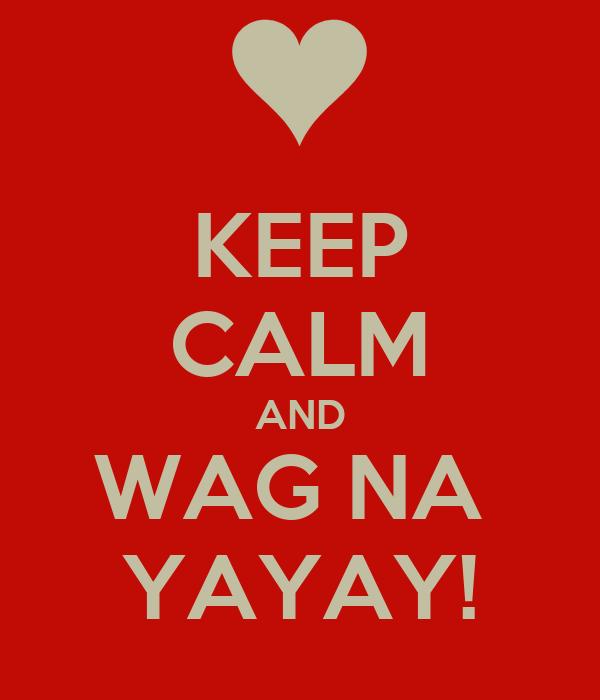 KEEP CALM AND WAG NA  YAYAY!