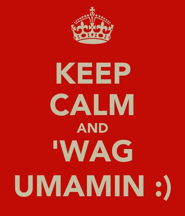 KEEP CALM AND 'WAG UMAMIN :)
