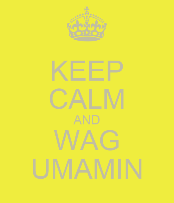 KEEP CALM AND WAG UMAMIN