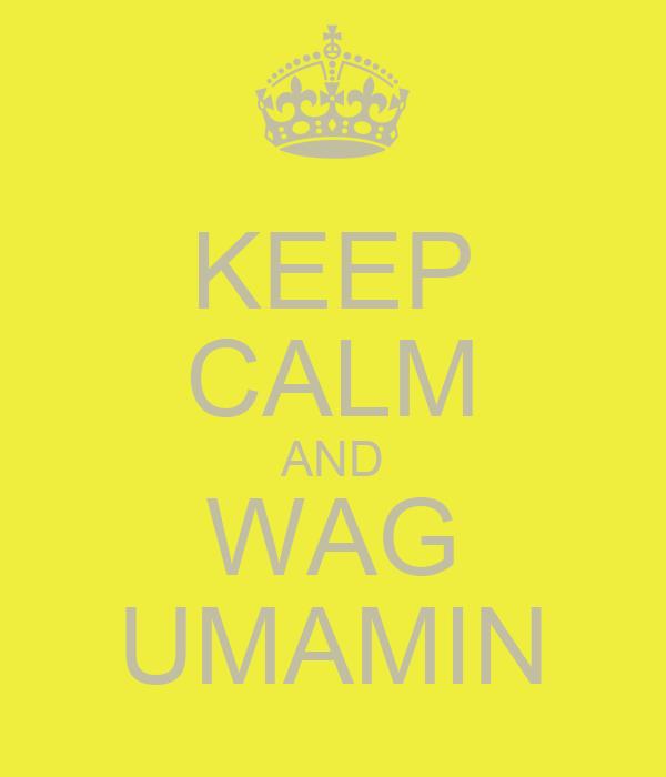 KEEP CALM AND WAG UMAMIN