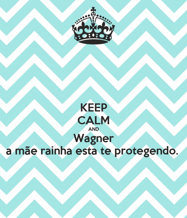 KEEP CALM AND Wagner a mãe rainha esta te protegendo.