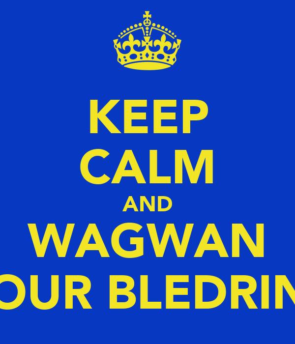 KEEP CALM AND WAGWAN YOUR BLEDRINS