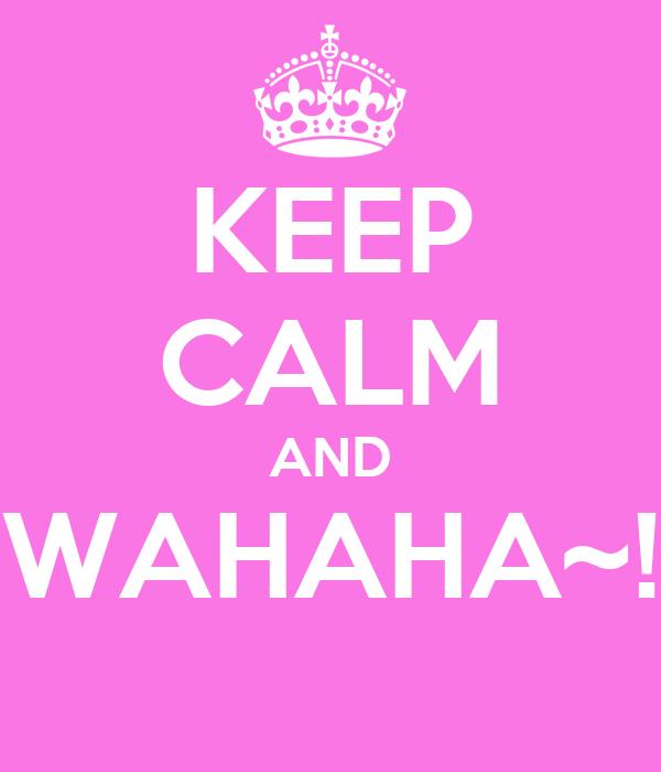 KEEP CALM AND WAHAHA~!