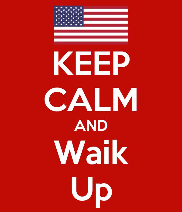 KEEP CALM AND Waik Up