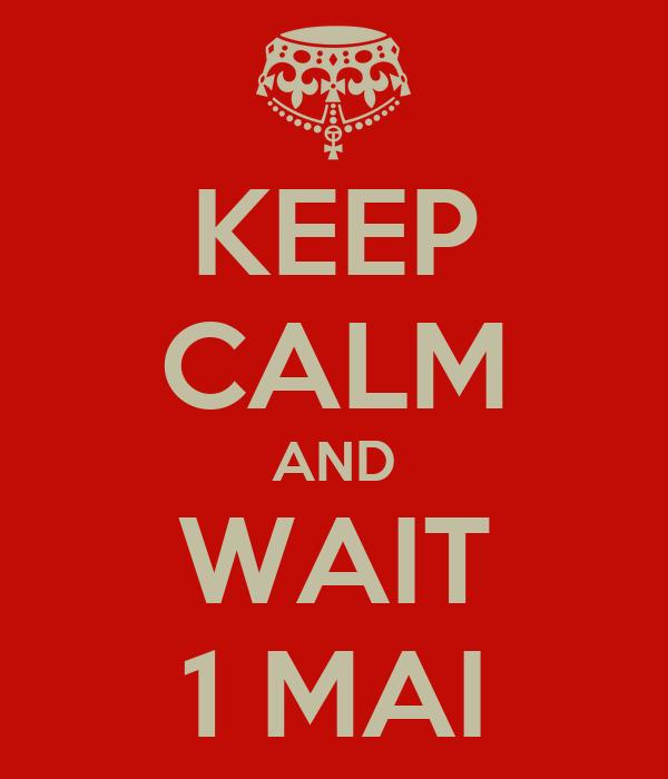 KEEP CALM AND WAIT 1 MAI