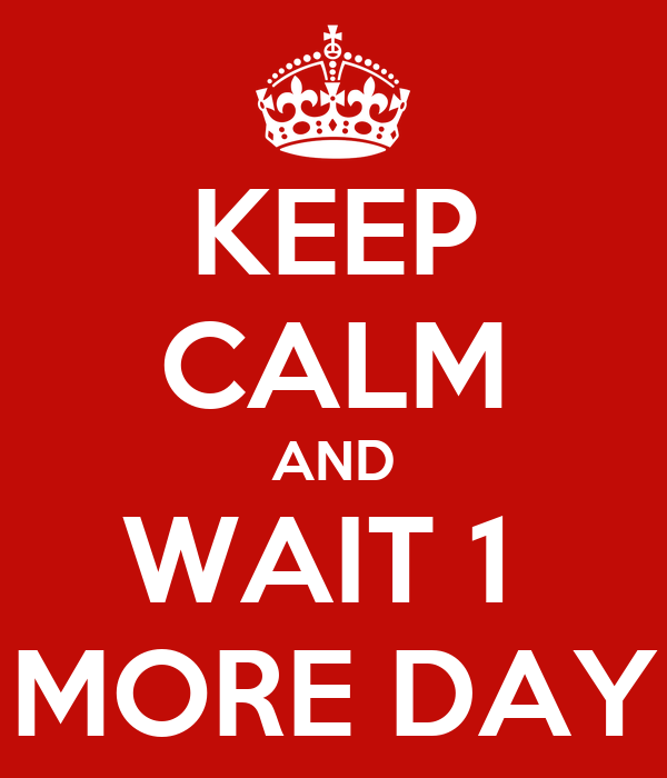 KEEP CALM AND WAIT 1  MORE DAY
