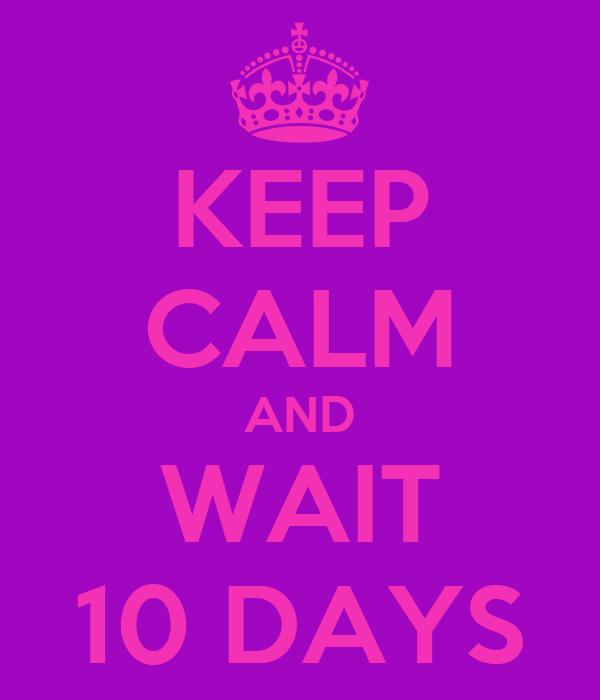 KEEP CALM AND WAIT 10 DAYS